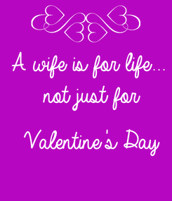 Poster: A wife is for life...   not just for    Valentine's Day