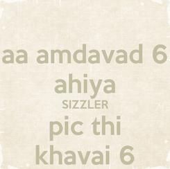 Poster: aa amdavad 6 ahiya SIZZLER pic thi khavai 6