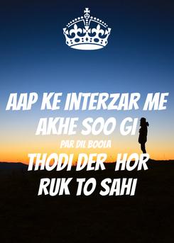 Poster: Aap Ke Interzar me Akhe soo gi Par DIL boola  Thodi der  HOR Ruk to sahi