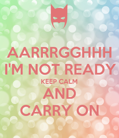 Poster: AARRRGGHHH I'M NOT READY KEEP CALM AND CARRY ON