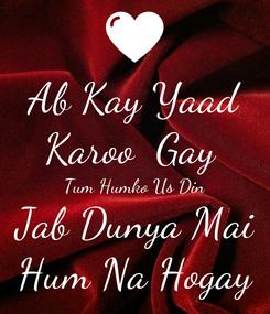Poster: Ab Kay Yaad Karoo  Gay  Tum Humko Us Din Jab Dunya Mai Hum Na Hogay