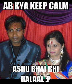 Poster: AB KYA KEEP CALM ASHU BHAI BHI HALAAL :P