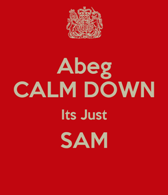 Poster: Abeg CALM DOWN Its Just SAM