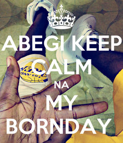Poster: ABEGI KEEP CALM NA MY BORNDAY