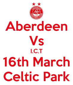 Poster: Aberdeen Vs I.C.T 16th March Celtic Park