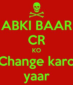 Poster: ABKI BAAR CR KO Change karo yaar