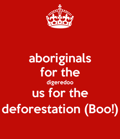Poster: aboriginals for the digeredoo us for the deforestation (Boo!)