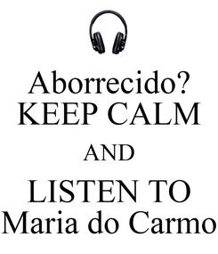 Poster: Aborrecido? KEEP CALM AND LISTEN TO Maria do Carmo