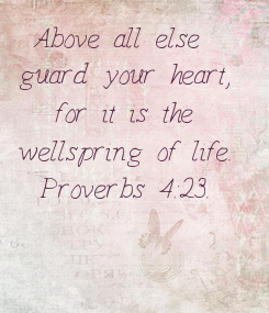 Poster: Above all else  guard your heart, for it is the wellspring of life. Proverbs 4:23.