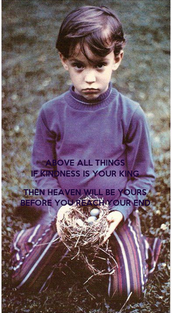 Poster: ABOVE ALL THINGS IF KINDNESS IS YOUR KING  THEN HEAVEN WILL BE YOURS BEFORE YOU REACH YOUR END
