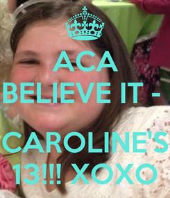 Poster: ACA BELIEVE IT -   CAROLINE'S 13!!! XOXO