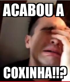 Poster: ACABOU A  COXINHA!!?