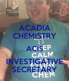 Poster: ACADIA CHEMISTRY ACIS INVESTIGATIVE SECRETARY