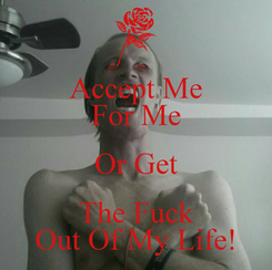 Poster: Accept Me For Me Or Get The Fuck Out Of My Life!