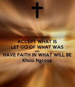 Poster: ACCEPT WHAT IS  LET GO OF WHAT WAS  AND  HAVE FAITH IN WHAT WILL BE  Khosi Ngcoza