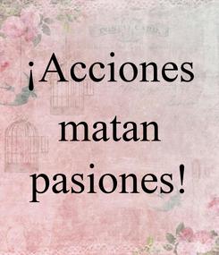 Poster: ¡Acciones matan  pasiones!