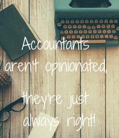 Poster: Accountants  aren't opinionated,   they're just  always right!