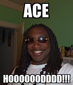 Poster: ACE HOOOOOODDDD!!!