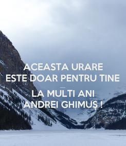 Poster: ACEASTA URARE ESTE DOAR PENTRU TINE ..... LA MULTI ANI ANDREI GHIMUŞ !