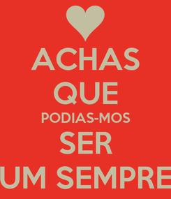 Poster: ACHAS QUE PODIAS-MOS SER UM ∞EMPRE