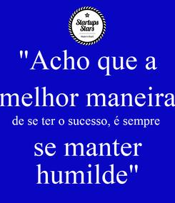 """Poster: """"Acho que a melhor maneira de se ter o sucesso, é sempre  se manter humilde"""""""