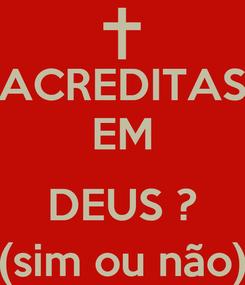 Poster: ACREDITAS EM  DEUS ? (sim ou não)