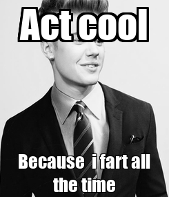 Poster: Act cool Because  i fart all the time