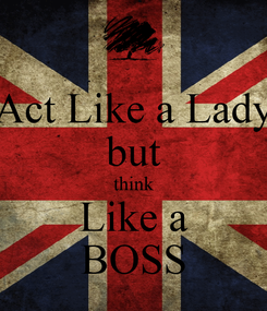 Poster: Act Like a Lady but think Like a BOSS