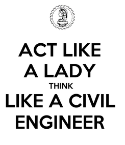 Poster: ACT LIKE  A LADY  THINK  LIKE A CIVIL  ENGINEER