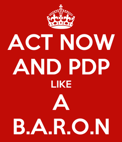 Poster: ACT NOW AND PDP LIKE A B.A.R.O.N