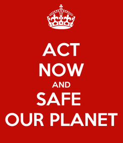 Poster: ACT NOW AND SAFE  OUR PLANET