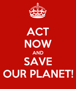 Poster: ACT NOW AND SAVE OUR PLANET!