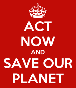 Poster: ACT NOW AND SAVE OUR PLANET