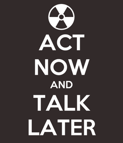 Poster: ACT NOW AND TALK LATER