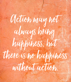 Poster: Action may not always bring  happiness, but there is no happiness without action.