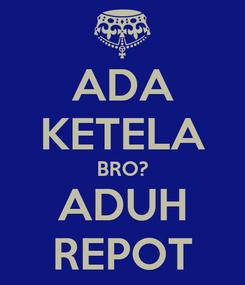 Poster: ADA KETELA BRO? ADUH REPOT