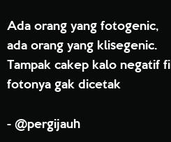 Poster: Ada orang yang fotogenic, ada orang yang klisegenic. Tampak cakep kalo negatif film fotonya gak dicetak  - @pergijauh