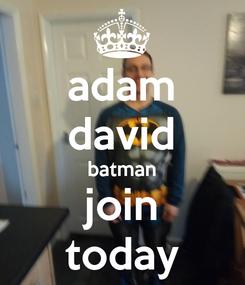 Poster: adam david batman join today