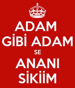 Poster: ADAM  GİBİ ADAM SE ANANI SİKİİM