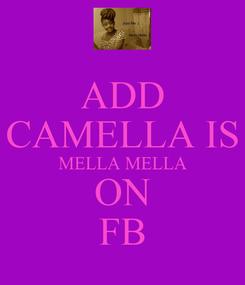 Poster: ADD CAMELLA IS MELLA MELLA ON FB