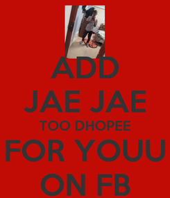 Poster: ADD JAE JAE TOO DHOPEE FOR YOUU ON FB