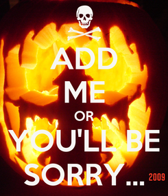 Poster: ADD ME OR YOU'LL BE SORRY...