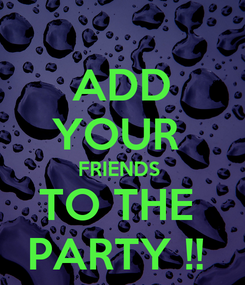 Poster: ADD YOUR  FRIENDS  TO THE  PARTY !!