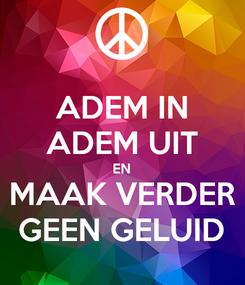 Poster: ADEM IN ADEM UIT EN MAAK VERDER GEEN GELUID