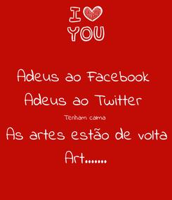 Poster: Adeus ao Facebook  Adeus ao Twitter  Tenham calma As artes estão de volta Art.......