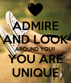 Poster: ADMIRE AND LOOK AROUND YOU!! YOU ARE UNIQUE