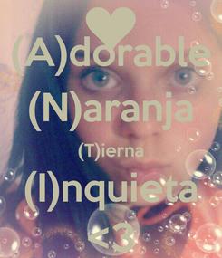Poster: (A)dorable (N)aranja (T)ierna (I)nquieta <3
