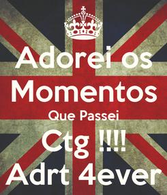 Poster: Adorei os Momentos Que Passei Ctg !!!! Adrt 4ever