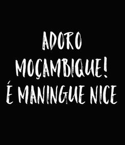 Poster: ADORO MOÇAMBIQUE! É MANINGUE NICE
