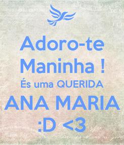 Poster: Adoro-te Maninha ! És uma QUERIDA ANA MARIA :D <3